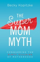 The SuperMom Myth: Conquering the Dirty Villains of Motherhood - eBook