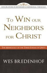 To Win Our Neighbors for Christ: The Missiology of the Three Forms of Unity - eBook