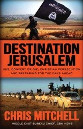 Destination Jerusalem: Isis, convert or Die, Christian Persecution and Preparing for the Days Ahead - eBook
