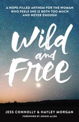 Wild and Free: A Hope-Filled Anthem for the Woman Who Feels She is Both Too Much and Never Enough - eBook