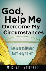 God, Help Me Overcome My Circumstances: Learning to Depend More Fully on Him - eBook