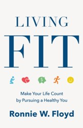 Living Fit: Making Your Life Count By Pursuing a Healthy You