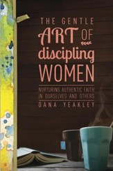 The Gentle Art of Discipling Women: Nurturing Authentic Faith in Ourselves and Others - eBook