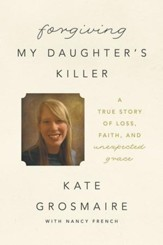 Forgiving My Daughter's Killer: A True Story of Loss, Faith, and Unexpected Grace - eBook