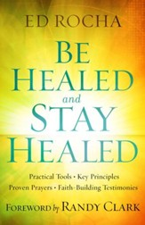 Be Healed and Stay Healed: Practical Tools, Key Principles, Proven Prayers, Faith-Building Testimonies - eBook