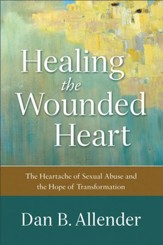 Healing The Wounded Heart Heartache Of Sexual Abuse And Hope Transformation