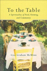 To the Table: A Spirituality of Food, Farming, and Community - eBook