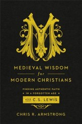 Medieval Wisdom for Modern Christians: Finding Authentic Faith in a Forgotten Age with C. S. Lewis - eBook