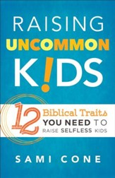 Raising Uncommon Kids: 12 Biblical Traits You Need to Raise Selfless Kids - eBook