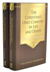 The Christian's Only Comfort in Life and Death: An Exposition of the Heidelberg Catechism, 2 Volumes
