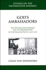 God's Ambassadors: The Westminster Assembly and the Reformation of the English Pulpit, 1643-1653