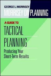 Morrisey on Planning, A Guide to Tactical Planning: Producing Your Short-Term Results