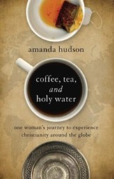 Coffee, Tea, and Holy Water: One Woman's Journey to Experience Christianity Around the Globe