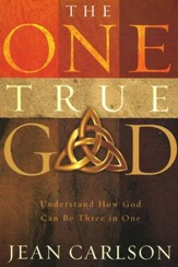 The One True God: Understand How God Can Be Three in One