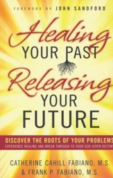 Healing Your Past Releasing Your Future: Discover the Roots of Your Problems, Experience Healing and Breakthrough to Your God-given Destiny