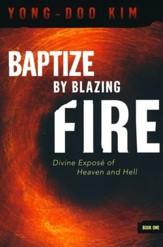 Baptize By Blazing Fire: Divine Expose? of Heaven and Hell