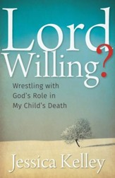 Lord Willing? Wrestling with God's Role in My Child's Death