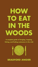 How to Eat in the Woods: A Complete Guide to Foraging, Trapping, Fishing, and Finding Sustenance in the Wild - eBook