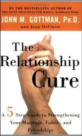 The Relationship Cure: A 5 Step Guide to Strengthening Your Marriage, Family, and Friendships
