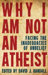 Why I Am Not An Atheist: Facing the Inadequacies of Unbelief - eBook