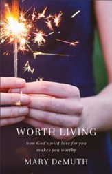 Worth Living: How God's Wild Love for You Changes Everything - eBook