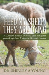 FEED MY SHEEP, THEY ARE DYING: A Leaders manual to assess and transform general, spiritual leaders to Servant Leaders. - eBook