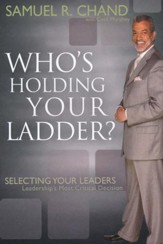 Who's Holding Your Ladder?: Selecting Your Leaders, Leaderships Most Critical Decision - eBook