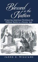 Blessed is the Nation: Preparing American Christians for Political Battle in a Secular Age - eBook