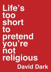 Life's Too Short to Pretend You're Not Religious - eBook