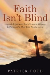 Faith Isnt Blind: Logical Arguments from Science, History, & Philosophy That God Really Exists - eBook