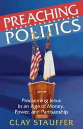 Preaching Politics: Proclaiming Jesus in an Age of Money, Power, and Partisanship - eBook