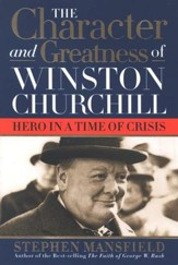 The Character and Greatness of Winston Churchill: Hero in a Time of Crisis