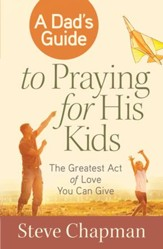 A Dad's Guide to Praying for His Kids: The Greatest Act of Love You Can Give - eBook