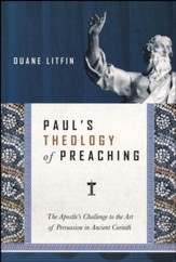 Paul's Theology of Preaching: The Apostle's Challenge to the Art of Persuasion in Ancient Corinth