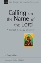 Calling on the Name of the Lord: A Biblical Theology of Prayer [NSBT]