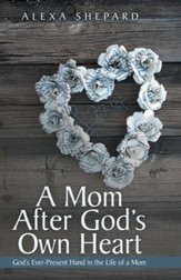A Mom After God's Own Heart: Gods Ever-Present Hand in the Life of a Mom - eBook