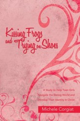 Kissing Frogs and Trying on Shoes: A Study to Help Teen Girls Navigate the Dating World and Develop Their Identity in Christ - eBook