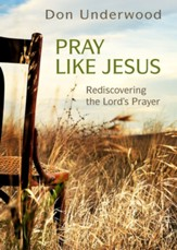 Pray Like Jesus: Rediscovering the Lord's Prayer