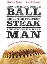 How to Hit a Curveball, Grill the Perfect Steak, and Become a Real Man: Learning What Our Fathers Never Taught Us - eBook