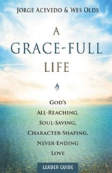 A Grace-Full Life Leader Guide: God's All-Reaching, Soul-Saving, Character-Shaping, Never-Ending Love