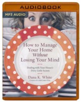 How to Manage Your Home without Losing Your Mind: Dealing with Your House's Dirty Little Secrets - unabridged audio book on MP3-CD