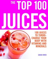 The Top 100 Juices: 100 Juices to Turbo-charge Your Body with Vitamins and Minerals