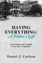 HAVING EVERYTHING: A Father's Gift: Living Simply and Gratefully in An Age of Acquisition - eBook
