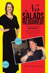 No Salads Required!: How I Lost 159 Pounds WITHOUT Salads, Celery, Sit-ups or Surgery and How YOU Can Too! - eBook