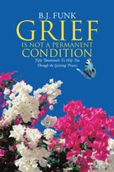 Grief Is Not a Permanent Condition: Fifty Devotionals To Help You Through the Grieving Process - eBook