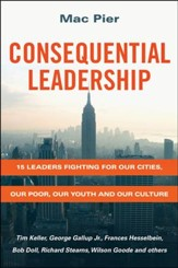 Consequential Leadership: 15 Leaders Fighting for Our Cities, Our Poor, Our Youth, and Our Culture