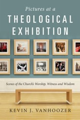 Pictures at a Theological Exhibition: Scenes of the Church's Worship, Witness, and Wisdom