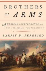 Brothers at Arms: American Independence and the Men of France and Spain Who Saved It - eBook