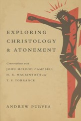 Exploring Christology and Atonement: Conversations with McLeod Campbell, Mackintosh and T. F. Torrance