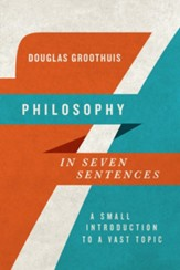Philosophy in Seven Sentences: A Small Introduction to a Vast Topic